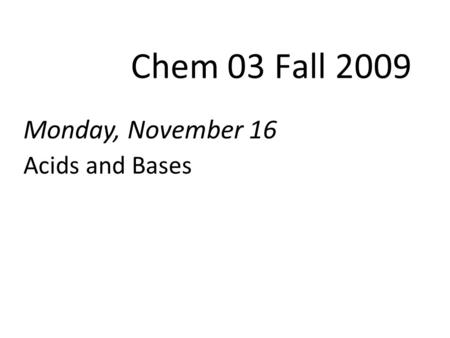 Monday, November 16 Acids and Bases Chem 03 Fall 2009.