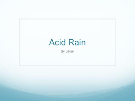 Acid Rain By Jibrail. What is Acid Rain? Acid rain is rain that has been made acidic by certain chemicals in the air. Acid rain is wet deposition which.