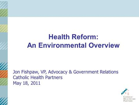 Health Reform: An Environmental Overview Jon Fishpaw, VP, Advocacy & Government Relations Catholic Health Partners May 18, 2011.
