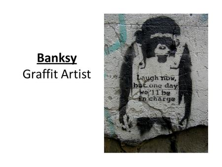 Banksy Graffit Artist. About Banksy Banksy is graffiti artist from Bristol in the UK. He uses stencils and spray cans to paint graffiti that looks very.
