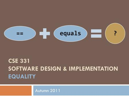 == equals ? CSE 331 SOFTWARE DESIGN & IMPLEMENTATION EQUALITY Autumn 2011.