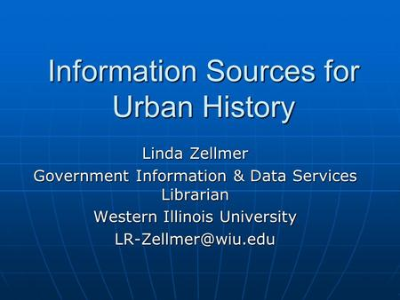 Information Sources for Urban History Linda Zellmer Government Information & Data Services Librarian Western Illinois University