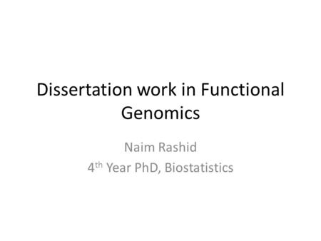 Dissertation work in Functional Genomics Naim Rashid 4 th Year PhD, Biostatistics.