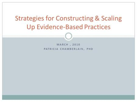 MARCH, 2010 PATRICIA CHAMBERLAIN, PHD Strategies for Constructing & Scaling Up Evidence-Based Practices.