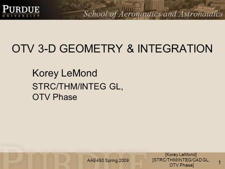 AAE450 Spring 2009 OTV 3-D GEOMETRY & INTEGRATION Korey LeMond STRC/THM/INTEG GL, OTV Phase [Korey LeMond] [STRC/THM/INTEG/CAD GL, OTV Phase] 1.