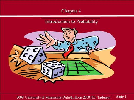 1 1 Slide 2009 University of Minnesota-Duluth, Econ-2030 (Dr. Tadesse) Chapter 4 __________________________ Introduction to Probability.
