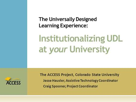 The ACCESS Project, Colorado State University Jesse Hausler, Assistive Technology Coordinator Craig Spooner, Project Coordinator The Universally Designed.