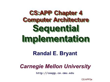 Randal E. Bryant Carnegie Mellon University CS:APP2e CS:APP Chapter 4 Computer Architecture SequentialImplementation CS:APP Chapter 4 Computer Architecture.