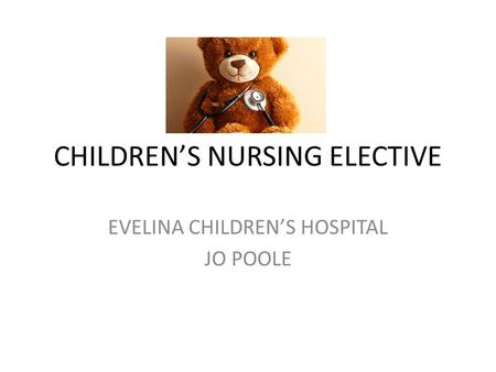 CHILDREN'S NURSING ELECTIVE EVELINA CHILDREN'S HOSPITAL JO POOLE.