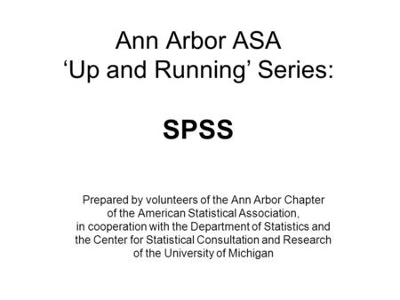Ann Arbor ASA 'Up and Running' Series: SPSS Prepared by volunteers of the Ann Arbor Chapter of the American Statistical Association, in cooperation with.