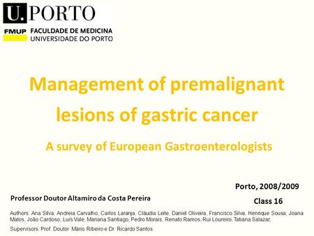 Management of premalignant lesions of gastric cancer A survey of European Gastroenterologists Class 16 Porto, 2008/2009 Professor Doutor Altamiro da Costa.