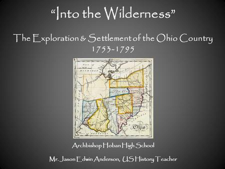 """Into the Wilderness"" The Exploration & Settlement of the Ohio Country 1753-1795 Archbishop Hoban High School Mr. Jason Edwin Anderson, US History Teacher."