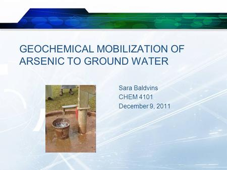 GEOCHEMICAL MOBILIZATION OF ARSENIC TO GROUND WATER Sara Baldvins CHEM 4101 December 9, 2011.