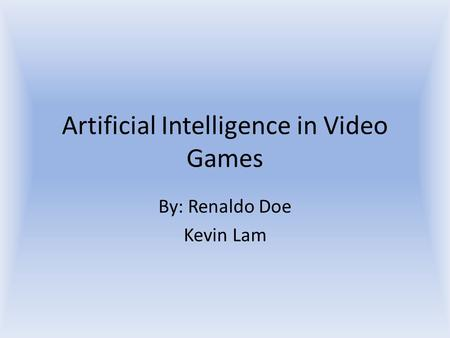 Artificial Intelligence in Video Games By: Renaldo Doe Kevin Lam.