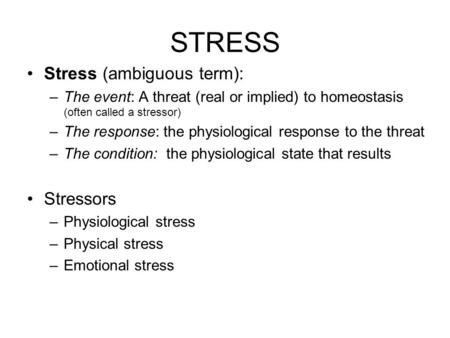 STRESS Stress (ambiguous term): –The event: A threat (real or implied) to homeostasis (often called a stressor) –The response: the physiological response.