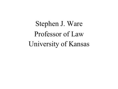 Stephen J. Ware Professor of Law University of Kansas.