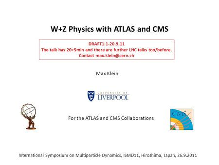 W+Z Physics with ATLAS and CMS Max Klein International Symposium on Multiparticle Dynamics, ISMD11, Hiroshima, Japan, 26.9.2011 DRAFT1.1-20.9.11 The talk.