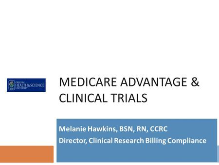 MEDICARE ADVANTAGE & CLINICAL TRIALS Melanie Hawkins, BSN, RN, CCRC Director, Clinical Research Billing Compliance.