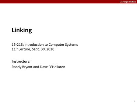 Carnegie Mellon 1 Linking 15-213: Introduction to Computer Systems 11 th Lecture, Sept. 30, 2010 Instructors: Randy Bryant and Dave O'Hallaron.