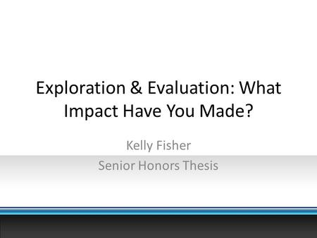 Exploration & Evaluation: What Impact Have You Made? Kelly Fisher Senior Honors Thesis.