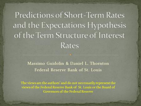 Massimo Guidolin & Daniel L. Thornton Federal Reserve Bank of St. Louis The views are the authors' and do not necessarily represent the views of the Federal.