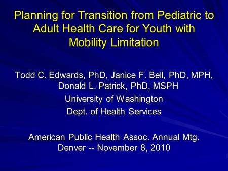 Planning for Transition from Pediatric to Adult Health Care for Youth with Mobility Limitation Todd C. Edwards, PhD, Janice F. Bell, PhD, MPH, Donald L.