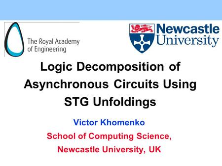 Logic Decomposition of Asynchronous Circuits Using STG Unfoldings Victor Khomenko School of Computing Science, Newcastle University, UK.