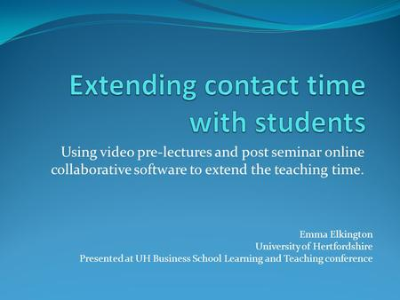 Using video pre-lectures and post seminar online collaborative software to extend the teaching time. Emma Elkington University of Hertfordshire Presented.