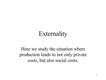 1 Externality Here we study the situation where production leads to not only private costs, but also social costs.