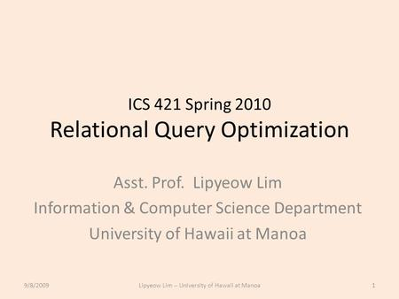 ICS 421 Spring 2010 Relational Query Optimization Asst. Prof. Lipyeow Lim Information & Computer Science Department University of Hawaii at Manoa 9/8/20091Lipyeow.