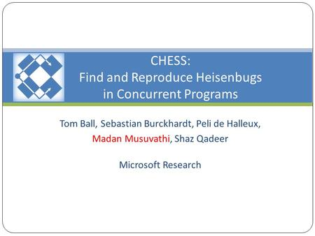 CHESS: Find and Reproduce Heisenbugs in Concurrent Programs Tom Ball, Sebastian Burckhardt, Peli de Halleux, Madan Musuvathi, Shaz Qadeer Microsoft Research.