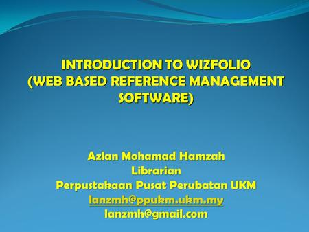 INTRODUCTION TO WIZFOLIO (WEB BASED REFERENCE MANAGEMENT SOFTWARE) Azlan Mohamad Hamzah Librarian Perpustakaan Pusat Perubatan UKM