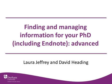 Finding and managing information for your PhD (including Endnote): advanced Laura Jeffrey and David Heading.