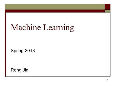 1 Machine Learning Spring 2013 Rong Jin. 2 CSE847 Machine Learning  Instructor: Rong Jin  Office Hour: Tuesday 4:00pm-5:00pm TA, Qiaozi Gao, Thursday.