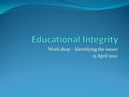 Work shop – Identifying the issues 15 April 2010.