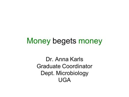Money begets money Dr. Anna Karls Graduate Coordinator Dept. Microbiology UGA.