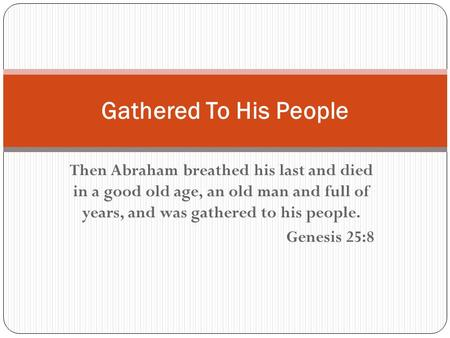 Then Abraham breathed his last and died in a good old age, an old man and full of years, and was gathered to his people. Genesis 25:8 Gathered To His People.