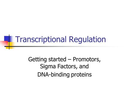 Transcriptional Regulation Getting started – Promotors, Sigma Factors, and DNA-binding proteins.