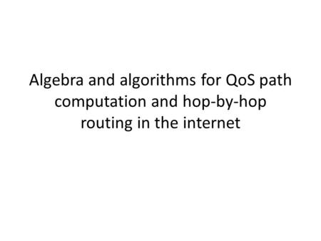 Algebra and algorithms for QoS path computation and hop-by-hop routing in the internet.