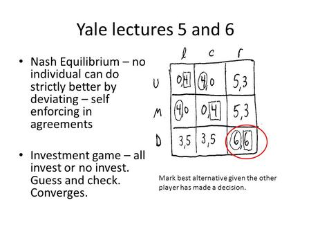 Yale lectures 5 and 6 Nash Equilibrium – no individual can do strictly better by deviating – self enforcing in agreements Investment game – all invest.