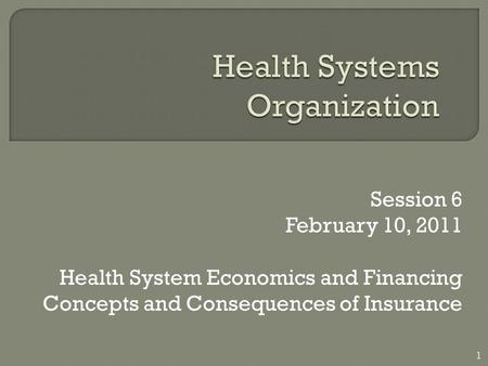 Session 6 February 10, 2011 Health System Economics and Financing Concepts and Consequences of Insurance 1.