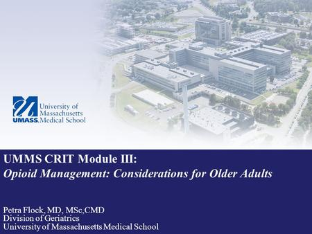 UMMS CRIT Module III: Opioid Management: Considerations for Older Adults Petra Flock, MD, MSc,CMD Division of Geriatrics University of Massachusetts Medical.