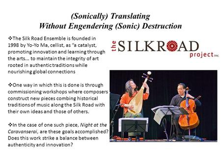 "(Sonically) Translating Without Engendering (Sonic) Destruction  The Silk Road Ensemble is founded in 1998 by Yo-Yo Ma, cellist, as ""a catalyst, promoting."
