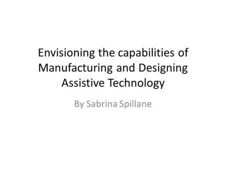 Envisioning the capabilities of Manufacturing and Designing Assistive Technology By Sabrina Spillane.