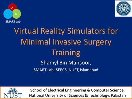 Virtual Reality Simulators for Minimal Invasive Surgery Training Shamyl Bin Mansoor, SMART Lab, SEECS, NUST, Islamabad School of Electrical Engineering.
