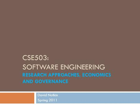 CSE503: SOFTWARE ENGINEERING RESEARCH APPROACHES, ECONOMICS AND GOVERNANCE David Notkin Spring 2011.