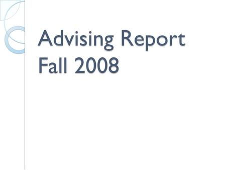 Advising Report Fall 2008. Contact with Advisors 80% had faculty advisors 9% advised through the college advisement center 3% had a peer counselor or.