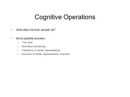 "Cognitive Operations What does the brain actually do? Some possible answers: –""The mind"" –Information processing… –Transforms of mental representations."