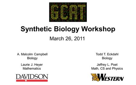 Synthetic Biology Workshop March 26, 2011 A. Malcolm Campbell Biology Laurie J. Heyer Mathematics Todd T. Eckdahl Biology Jeffrey L. Poet Math, CS and.