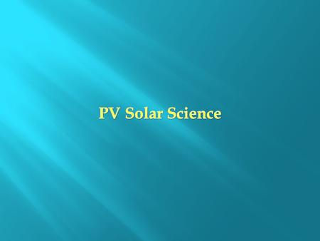 The Photovoltaic Effect: T he process through which a solar cell converts sunlight into electricity.
